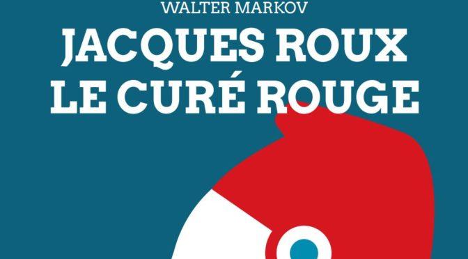 Vient de paraître : Walter Markov, «Jacques Roux, le curé rouge»